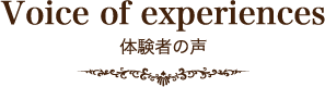 Voice of experiences 体験者の声